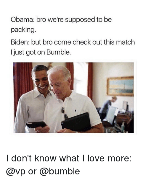 Supposibly: Obama: bro we're supposed to be  packing.  Biden: but bro come check out this match  I just got on Bumble. I don't know what I love more: @vp or @bumble