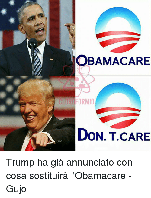 Obama Care, Italian (Language), and Gia: OBAMA CARE  ORMIO  DON..T CARE Trump ha già annunciato con cosa sostituirà l'Obamacare  -Gujo