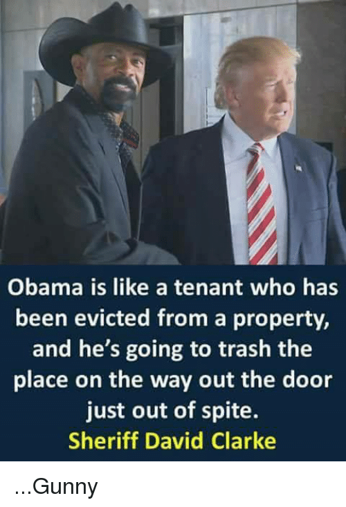 gunny: Obama is like a tenant who has  been evicted from a property,  and he's going to trash the  place on the way out the door  just out of spite.  Sheriff David Clarke ...Gunny