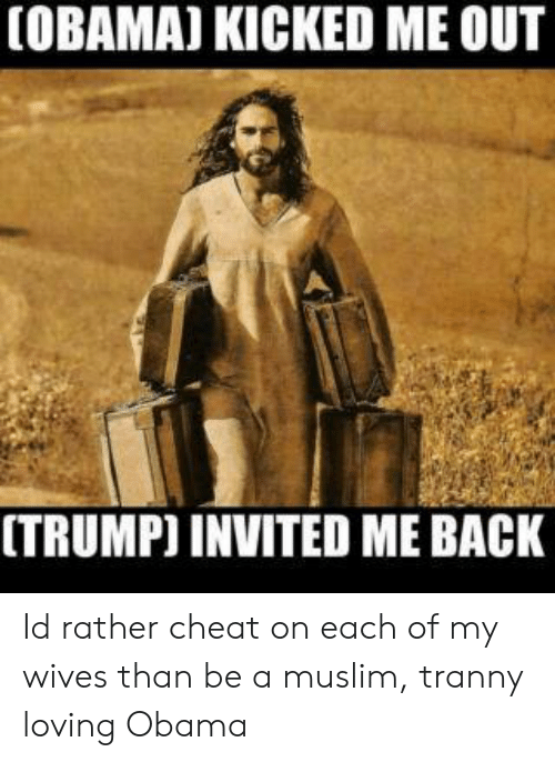 Muslim, Obama, and Tranny: (OBAMA] KICKED ME OUT  [TRUMP) INVITED ME BACK Id rather cheat on each of my wives than be a muslim, tranny loving Obama