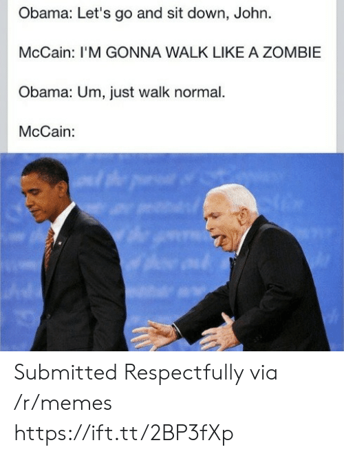 respectfully: Obama: Let's go and sit down, John.  McCain: I'M GONNA WALK LIKE A ZOMBIE  Obama: Um, just walk normal.  McCain: Submitted Respectfully via /r/memes https://ift.tt/2BP3fXp
