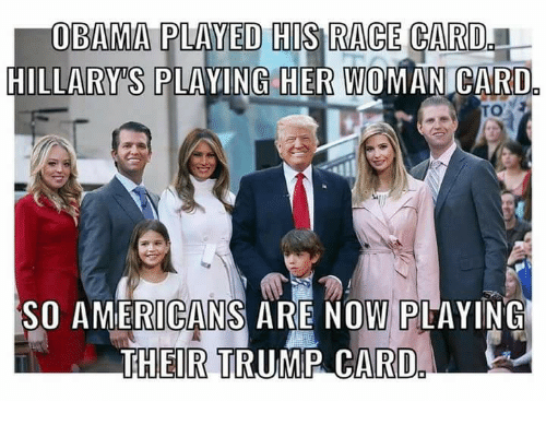 Race Card: OBAMA PLAYED HIS RACE CARD  HILLARY S PLAYING HER WOMANICARD  SO AMERICANS ARE NOW PLAYING  THEIR TRUMP CARD