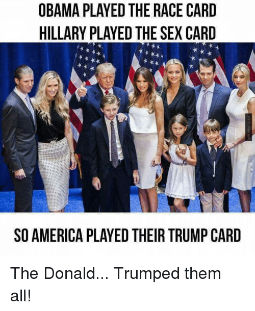 Race Card: OBAMA PLAYED THE RACE CARD  HILLARY PLAYED THE SEX CARD  SO AMERICA PLAYED THEIR TRUMP CARD The Donald... Trumped them all!