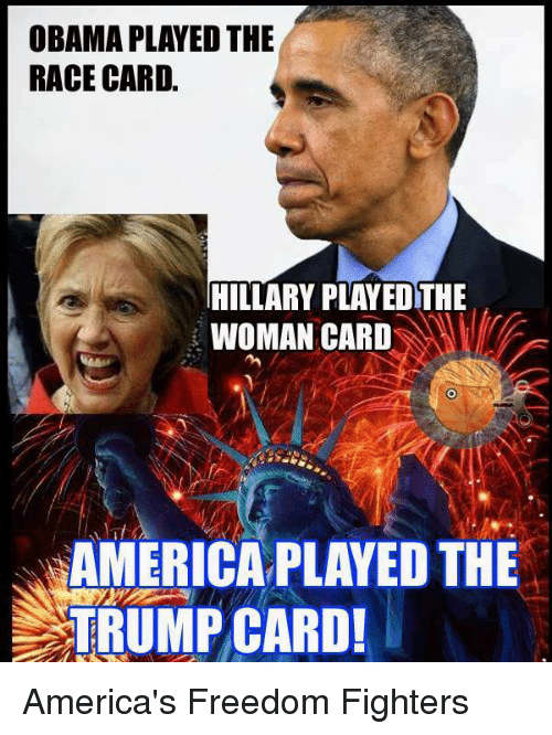 Race Card: OBAMA PLAYED THE  RACE CARD.  HILLARY PLAYEDTHE  WOMAN CARD  AMERICA PLAYED THE  TRUMP CARD! America's Freedom Fighters