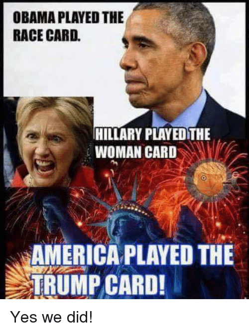 Race Card: OBAMA PLAYED THE  RACE CARD.  HILLARY PLAYEOTHE  WOMAN CARD  AMERICA PLAYED THE  TRUMP CARD! Yes we did!