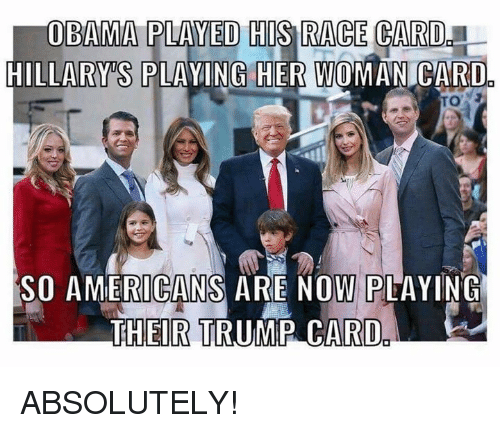 Race Card: OBAMA PLAYED THIS RACE CARD  HILLARY S PLAYING HER woMAN CARDO  SO AMERICANS ARE NOW PLAYING  THEIR TRUMP CARD ABSOLUTELY!