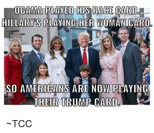 Race Card: OBAMA PLAYED THIS RACE CARD  HILLARY S PLAYING HER woMAN CARDO  SO AMERICANS ARE NOW PLAYING  THEIR TRUMP CARD ~TCC