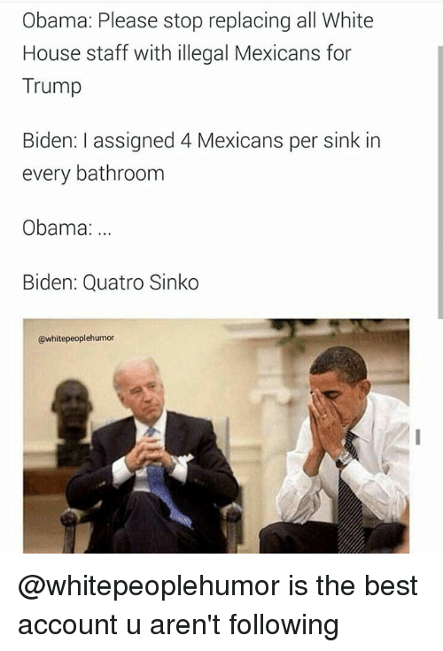 Obama Biden: Obama: Please stop replacing all White  House staff with illegal Mexicans for  Trump  Biden: assigned 4 Mexicans per sink in  every bathroom  Obama:  Biden: Quatro Sinko  @whitepeoplehumor @whitepeoplehumor is the best account u aren't following