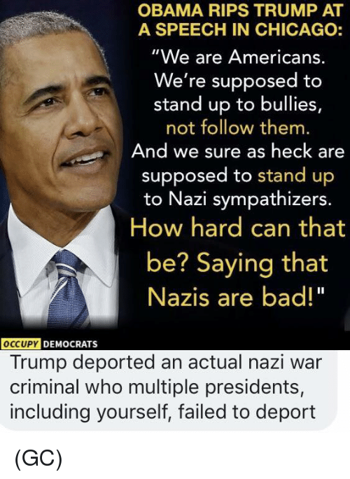 """Bad, Chicago, and Memes: OBAMA RIPS TRUMP AT  A SPEECH IN CHICAGO:  """"We are Americans.  We're supposed to  stand up to bullies,  not follow them.  And we sure as heck are  supposed to stand up  to Nazi sympathizers.  How hard can that  be? Saying that  Nazis are bad!""""  OCCUPY  DEMOCRATS  Trump deported an actual nazi war  criminal who multiple presidents,  including yourself, failed to deport (GC)"""