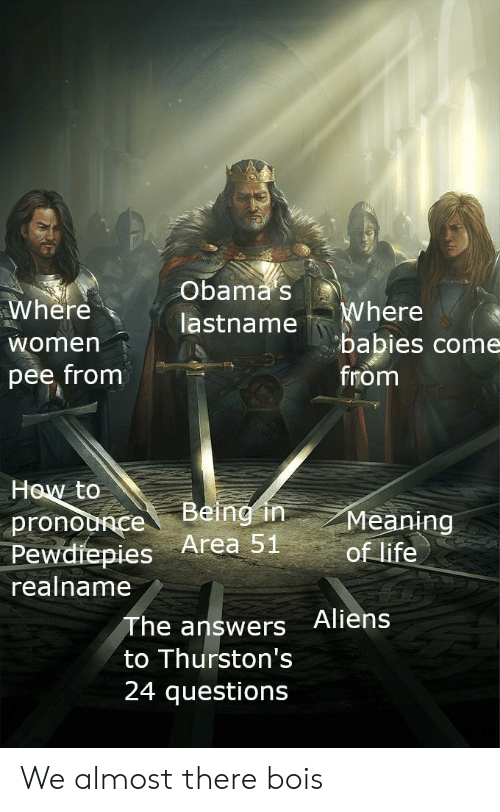 Life, Obama, and Aliens: Obama s  Where  Where  babies come  from  lastname  women  pee from  How to  Being in  Meaning  of life  pronounce  Pewdiepies Area 51  realname  The answers Aliens  to Thurston's  24 questions We almost there bois