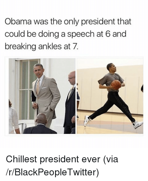 breaking ankles: Obama was the only president that  could be doing a speech at 6 and  breaking ankles at 7. <p>Chillest president ever (via /r/BlackPeopleTwitter)</p>