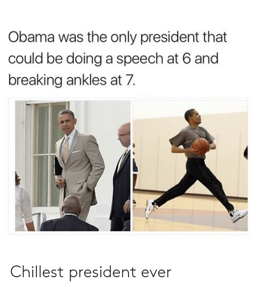 breaking ankles: Obama was the only president that  could be doing a speech at 6 and  breaking ankles at 7. Chillest president ever