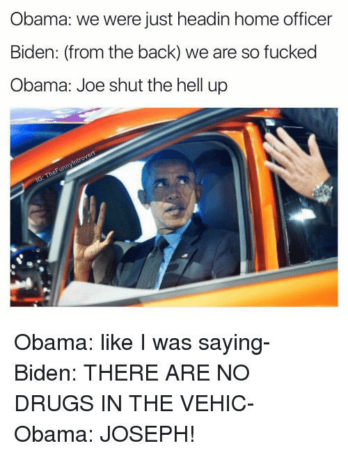 home office: Obama: we were just headin home officer  Biden: (from the back) we are so fucked  Obama: Joe shut the hell up  Introvert  Funny The IG: Obama: like I was saying- Biden: THERE ARE NO DRUGS IN THE VEHIC- Obama: JOSEPH!