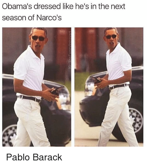 obamas dressed like hes in the next season of narcos 19752687 obama's dressed like he's in the next season of narco's pablo,Narcos Memes