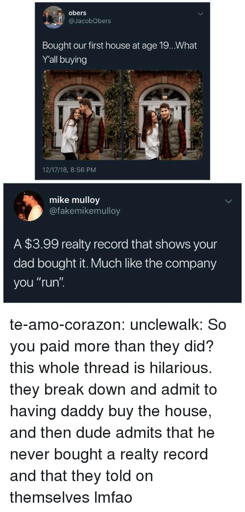 "Dad, Dude, and Run: obers  @JacobObers  Bought our first house at age 19.. What  Y'all buying  12/17/18, 8:56 PM  mike mulloy  @fakemikemulloy  A $3.99 realty record that shows your  dad bought it. Much like the company  you ""run"". te-amo-corazon:  unclewalk:  So you paid more than they did?  this whole thread is hilarious. they break down and admit to having daddy buy the house, and then dude admits that he never bought a realty record and that they told on themselves lmfao"