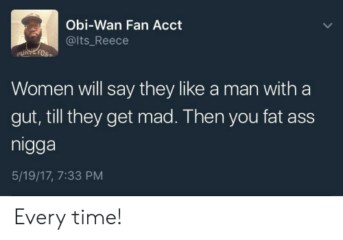 Wanly: Obi-Wan Fan Acct  @lts Reece  Women will say they like a man with a  gut, till they get mad. Then you fat ass  nigga  5/19/17, 7:33 PM Every time!