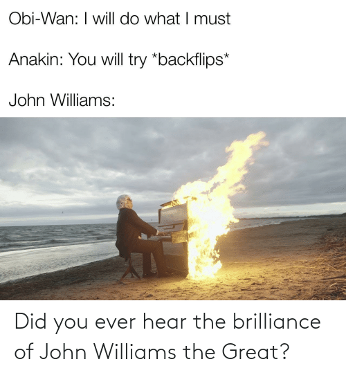will do: Obi-Wan: I will do what I must  Anakin: You will try *backflips*  John Williams: Did you ever hear the brilliance of John Williams the Great?
