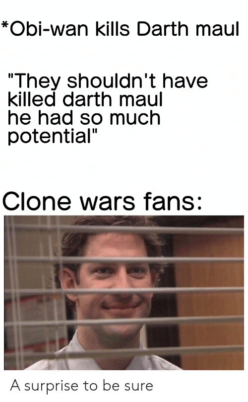 """clone wars: *Obi-wan kills Darth maul  """"They shouldn't have  killed darth maul  he had so much  potential""""  Clone wars fans: A surprise to be sure"""