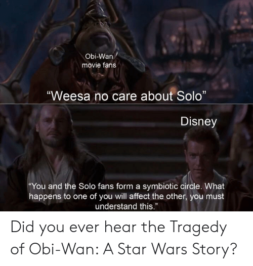 "Wanly: Obi-Wan  movie fans  ""Weesa no care about Solo""  Disney  ""You and the Solo fans form a symbiotic circle. What  happens to one of you will affect the other, you must  understand this."" Did you ever hear the Tragedy of Obi-Wan: A Star Wars Story?"
