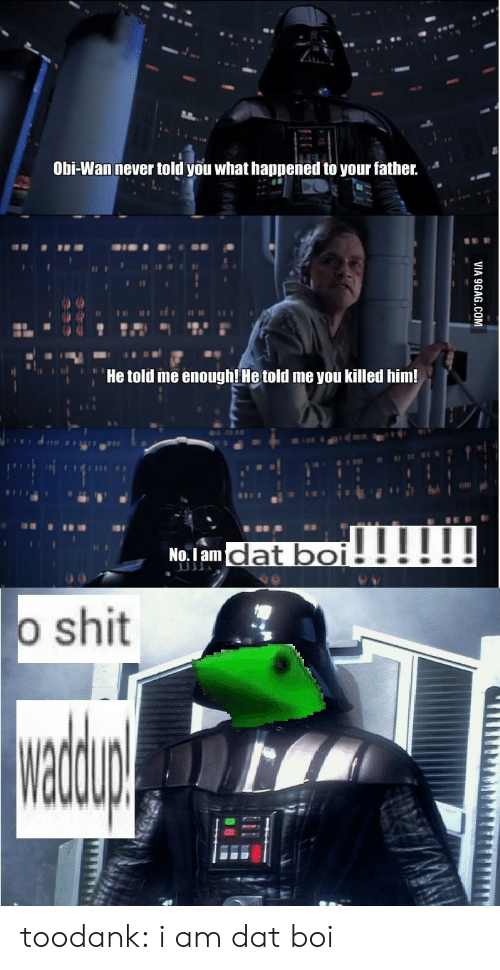 Wanly: Obi-Wan never told you what happened to your father.  He told me enoughl He told me you killed him!  No.1 am  o shit toodank:  i am dat boi