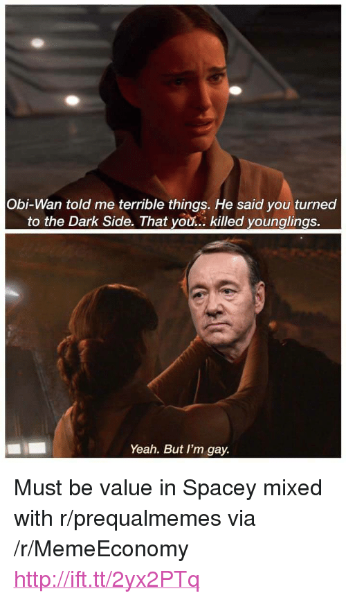 """younglings: Obi-Wan told me terrible things. He said you turned  to the Dark Side. That you... killed younglings.  Yeah. But I'm gay. <p>Must be value in Spacey mixed with r/prequalmemes via /r/MemeEconomy <a href=""""http://ift.tt/2yx2PTq"""">http://ift.tt/2yx2PTq</a></p>"""