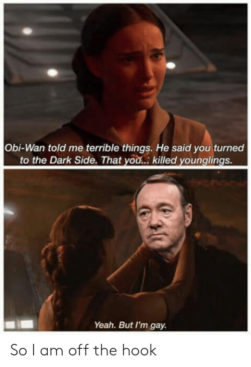 younglings: Obi-Wan told me terrible things. He said you turned  to the Dark Side. That you... killed younglings  Yeah. But I'm gay. So I am off the hook