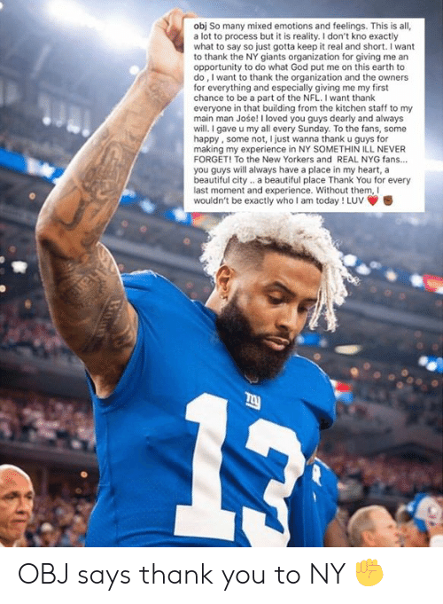 Say So: obj So many mixed emotions and feelings. This is all,  a lot to process but it is reality. I don't kno exactly  what to say so just gotta keep it real and short. I want  to thank the NY giants organization for giving me an  opportunity to do what God put me on this earth to  do, I want to thank the organization and the owners  for everything and especially giving me my first  chance to be a part of the NFL. I want thank  everyone in that building from the kitchen staff to my  main man Jośe! I loved you guys dearly and always  will.I gave u my all every Sunday. To the fans, some  happy, some not, I just wanna thank u guys for  making my experience in NY SOMETHIN ILL NEVER  FORGET! To the New Yorkers and REAL NYG fans...  you guys will always have a place in my heart, a  beautiful city.. a beautiful place Thank You for every  last moment and experience. Without them, Il  wouldn't be exactly who I am today ! Luv OBJ says thank you to NY ✊