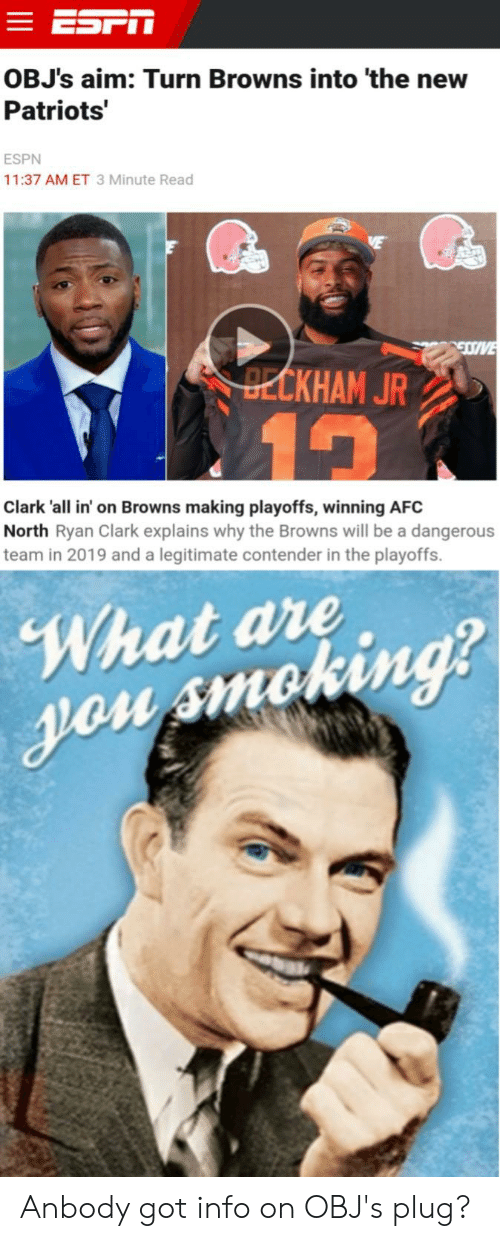 Espn, Patriotic, and Reddit: OBJ's aim: Turn Browns into 'the new  Patriots  ESPN  11:37 AM ET 3 Minute Read  19  Clark 'all in' on Browns making playoffs, winning AFC  North Ryan Clark explains why the Browns will be a dangerous  team in 2019 and a legitimate contender in the playoffs.  What ave  ng Anbody got info on OBJ's plug?
