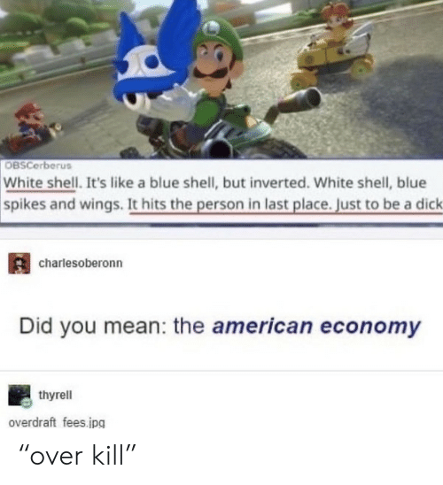 "economy: OBSCerberus  White shell. It's like a blue shell, but inverted. White shell, blue  spikes and wings. It hits the person in last place. Just to be a dick  charlesoberonn  Did you mean: the american economy  thyrell  overdraft fees.jpg ""over kill"""