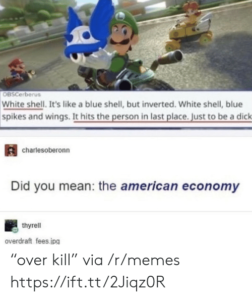 "economy: OBSCerberus  White shell. It's like a blue shell, but inverted. White shell, blue  spikes and wings. It hits the person in last place. Just to be a dick  charlesoberonn  Did you mean: the american economy  thyrell  overdraft fees.jpg ""over kill"" via /r/memes https://ift.tt/2Jiqz0R"