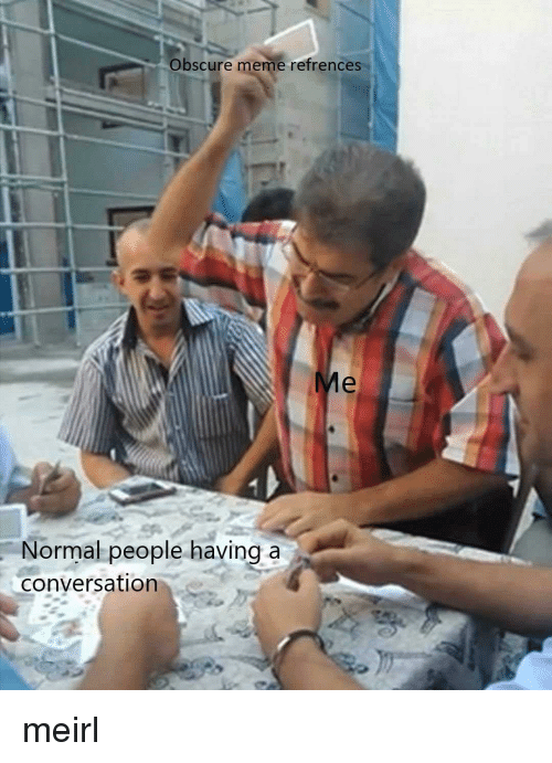 obscure: Obscure meme refrences  Normal people having a  conversation meirl