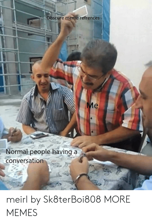 obscure: Obscure meme refrences  Normal people having a  conversation meirl by Sk8terBoi808 MORE MEMES
