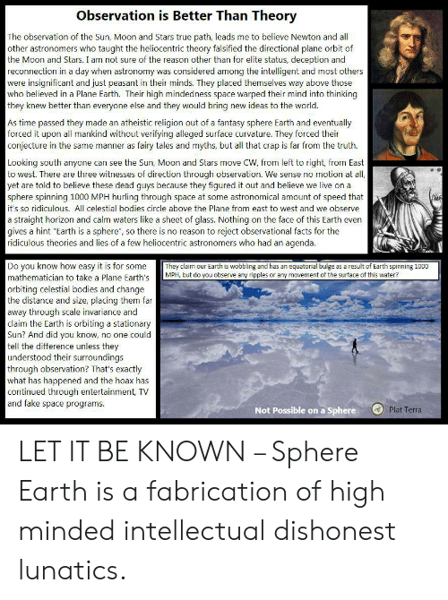 """Bodies , Facts, and Fake: Observation is Better Than Theory  The observation of the Sun, Moon and Stars true path, leads me to believe Newton and all  other astronomers who taught the heliocentric theory falsified the directional plane orbit of  the Moon and Stars. I am not sure of the reason other than for elite status, deception and  reconnection in a day when astronomy was considered among the intelligent and most others  were insignificant and just peasant in their minds. They placed themselves way above those  who believed in a Plane Earth. Their high mindedness space warped their mind into thinking  they knew better than everyone else and they would bring new ideas to the world.  As time passed they made an atheistic religion out of a fantasy sphere Earth and eventually  forced it upon all mankind without verifying alleged surface curvature. They forced their  conjecture in the same manner as fairy tales and myths, but all that crap is far from the truth  Looking south anyone can see the Sun, Moon and Stars move CW, from left to right, from East  to west. There are three witnesses of direction through observation. We sense no motion at all,  yet are told to believe these dead guys because they figured it out and believe we live on a  sphere spinning 1000 MPH hurling through space at some astronomical amount of speed that  it's so ridiculous. All celestial bodies circle above the Plane from east to west and we observe  a straight horizon and calm waters like a sheet of glass. Nothing on the face of this Earth even  gives a hint """"Earth is a sphere"""", so there is no reason to reject observational facts for the  ridiculous theories and lies of a few heliocentric astronomers who had an agenda.  Do you know how easy it is for some  mathematician to take a Plane Earth's  orbiting celestial bodies and change  the distance and size, placing them far  away through scale invariance and  claim the Earth is orbiting a stationary  Sun? And did you know, no one could  tell th"""
