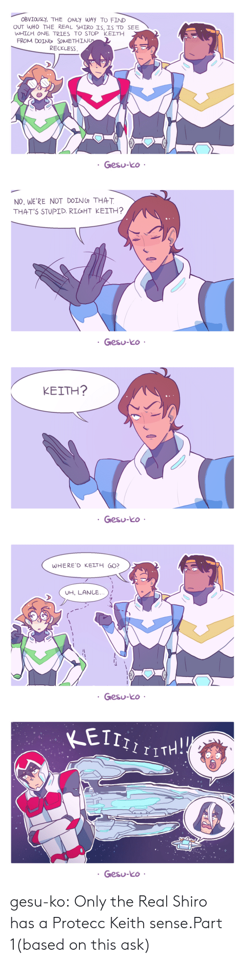 Target, Tumblr, and Blog: OBVIOUSL, THE ONLY WAY TO FIND  OUT WHO THE REAL SHIRO SISTO SEE  WHICH ONE TRIES TO STOP KELTH  FROM DOING, SOMETHIN  RECKLESS  Gesu-ko   NO, WE'RE NOT DOING THAT  THAT'S STUPID. RIGHT KEITH?  Gesu-ko   KEITH?  Gesu-ko   WHERE'D KELTH G0?  UH, LANC...  Gesu-ko   Nr  Gesu-ko gesu-ko:  Only the Real Shiro has a Protecc Keith sense.Part 1(based on this ask)