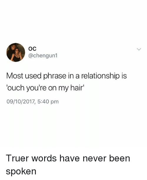 Truer Words: OC  @chengun1  Most used phrase in a relationship is  ouch you're on my hair  09/10/2017, 5:40 pm Truer words have never been spoken