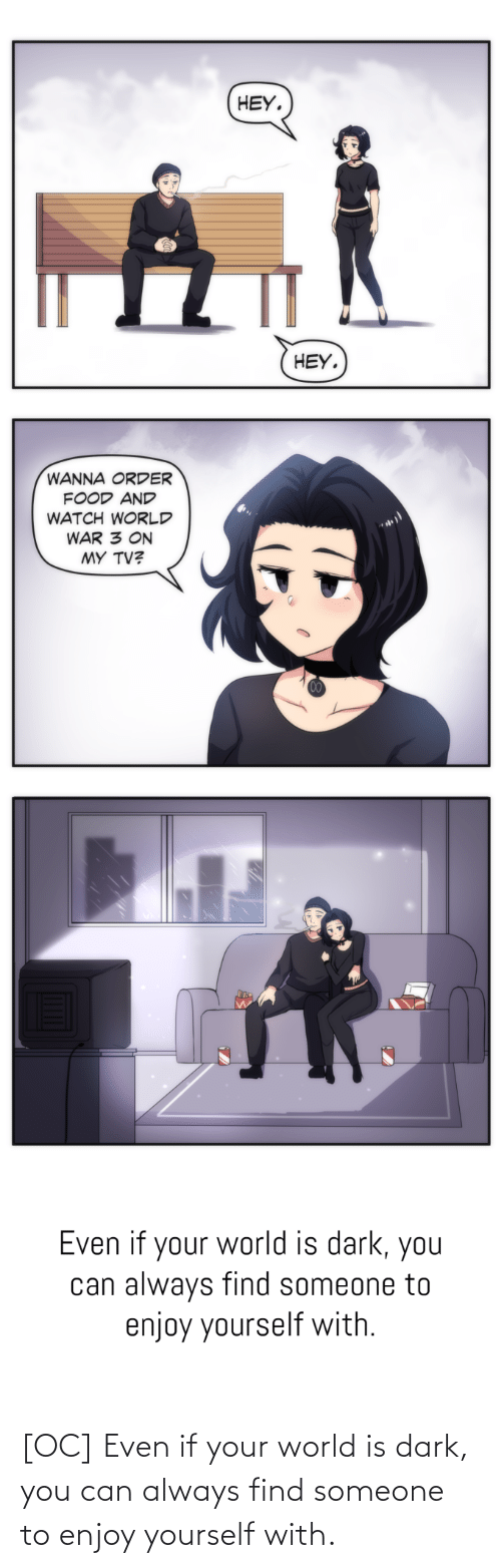 Yourself: [OC] Even if your world is dark, you can always find someone to enjoy yourself with.