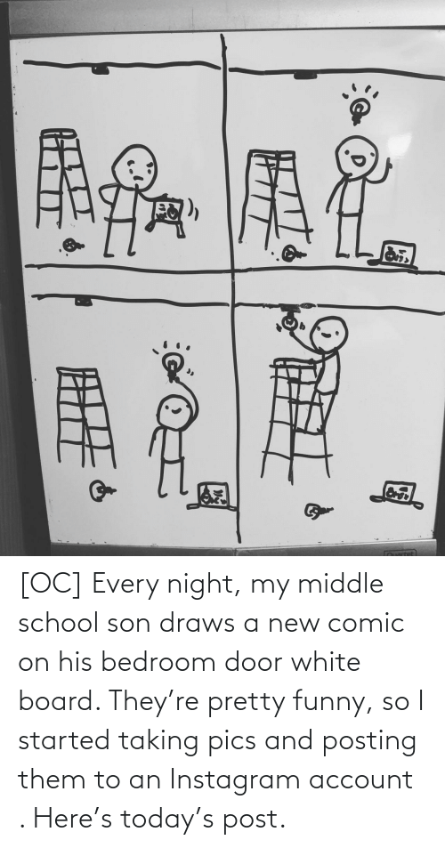 Draws: [OC] Every night, my middle school son draws a new comic on his bedroom door white board. They're pretty funny, so I started taking pics and posting them to an Instagram account . Here's today's post.