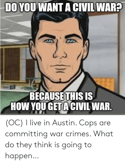 cops: (OC) I live in Austin. Cops are committing war crimes. What do they think is going to happen…