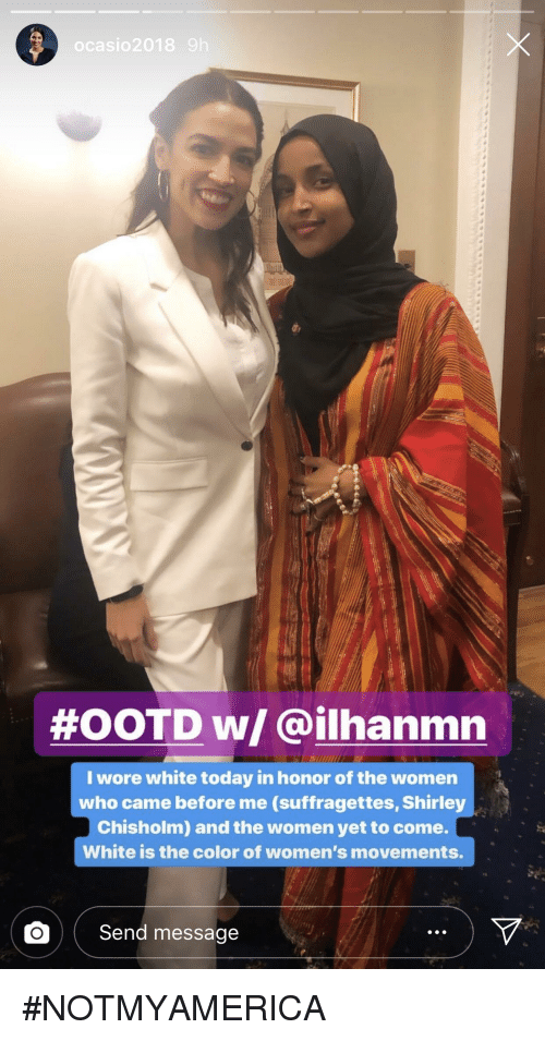 shirley chisholm: ocasio2018  #OOTD w/ @ilhanmn  I wore white today in honor of the women  who came before me (suffragettes, Shirley  Chisholm) and the women yet to come.  White is the color of women's movements.  O Send message