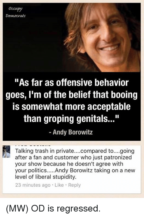 "groping: occu  Democrats  ""As far as offensive behavior  goes, I'm of the belief that booing  is somewhat more acceptable  than groping genitals...""  Andy Borowitz  Talking trash in private  compared to....going  after a fan and customer who just patronized  your show because he doesn't agree with  your politics  Andy Borowitz taking on a new  level of liberal stupidity.  23 minutes ago Like Reply (MW) OD is regressed."