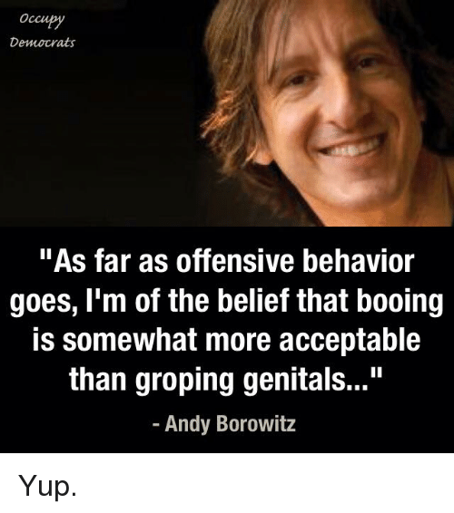 "groping: Occu  Democrats  ""As far as offensive behavior  goes, I'm of the belief that booing  is somewhat more acceptable  than groping genitals...""  Andy Borowitz Yup."