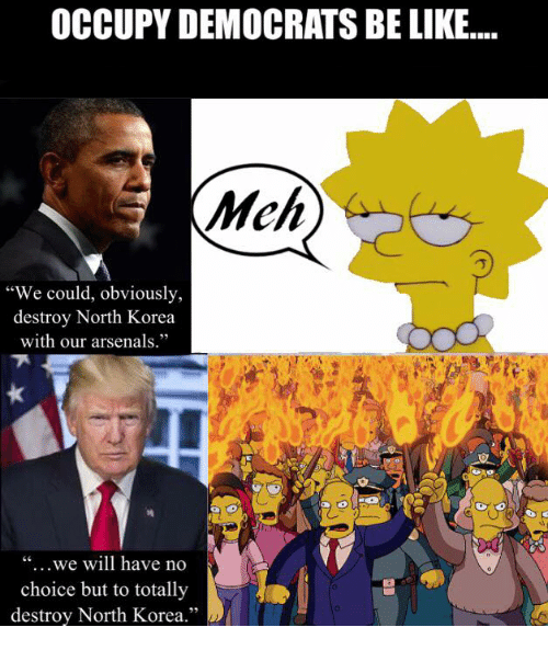 """Be Like, Memes, and North Korea: OCCUPY DEMOCRATS BE LIKE....  Mch  """"We could, obviously,  destroy North Korea  with our arsenals.""""  """"...we will have no  choice but to totally  destroy North Korea.""""  25"""