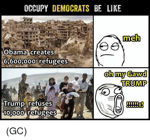 Gawd: OCCUPY DEMOCRATS BE LIKE  meh  Obama creates  6,600,000% refugees  oh my Gawd  TRUMP  Trump refuses  t00  10 00o refugees (GC)
