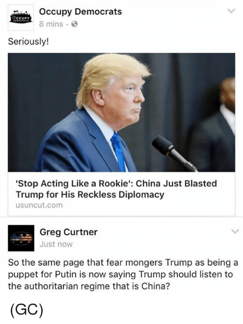 """Mongering: Occupy Democrats  CCUPY  8 mins  Seriously!  """"Stop Acting Like a Rookie': China Just Blasted  Trump for His Reckless Diplomacy  usuncut.com  Greg Curtner  Just now  So the same page that fear mongers Trump as being a  puppet for Putin is now saying Trump should listen to  the authoritarian regime that is China? (GC)"""