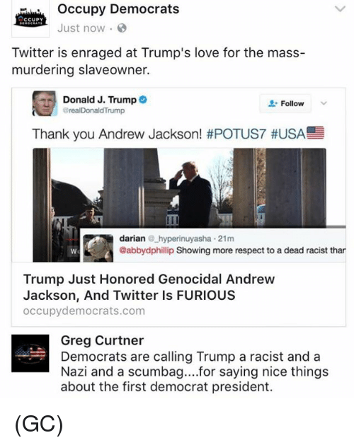 Andrew Jackson: occupy Democrats  CCUPY  Just now  Twitter is enraged at Trump's love for the mass-  murdering slaveowner.  Donald J. Trump  Follow  arealDonald Trump  Thank you Andrew Jackson! #POTUS7 #USA  darian  hyperinuyasha 21m  @abbydphillip Showing more respect to a dead racist than  Trump Just Honored Genocidal Andrew  Jackson, And Twitter ls FURIOUS  occupy democrats.com  Greg Curtner  Democrats are calling Trump a racist and a  Nazi and a scumbag... for saying nice things  about the first democrat president. (GC)