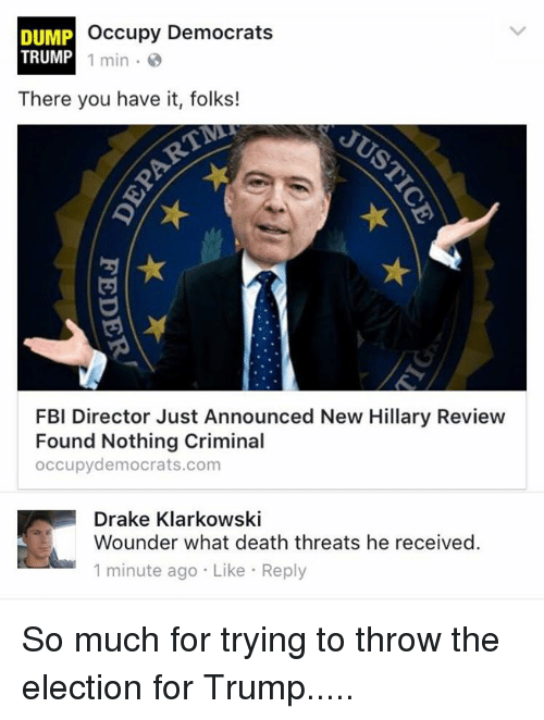 Dump Trump: Occupy Democrats  DUMP  TRUMP  1 min.  There you have it, folks!  FBI Director Just Announced New Hillary Review  Found Nothing Criminal  occupy democrats.com  Drake Klarkowski  Wounder what death threats he received.  1 minute ago Like Reply So much for trying to throw the election for Trump.....