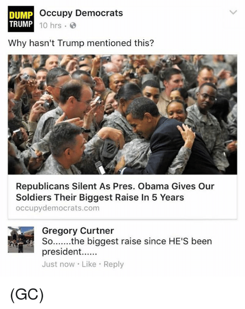 Dump Trump: Occupy Democrats  DUMP  TRUMP  10 hrs.  Why hasn't Trump mentioned this?  Republicans Silent As Pres. Obama Gives Our  Soldiers Their Biggest Raise In 5 Years  occupy democrats.com  Gregory Curtner  the biggest raise since HE'S been  So  president  Just now Like Reply (GC)