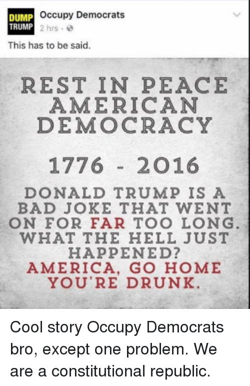 Dump Trump: occupy Democrats  DUMP  TRUMP 2 hrs.  This has to be said.  REST IN PEACE  AMERICAN  DEMOCRACY  1776  2 O 16  DONALD TRUMP IS A  BAD JOKE THAT WENT  ON FOR FAR TOO LONG  WHAT THE HELL JUST  HAPPENED?  AMERICA, GO HOME  YOU'RE DRUNK. Cool story Occupy Democrats bro, except one problem. We are a constitutional republic.