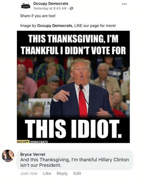 Hillary Clinton, Memes, and Thanksgiving: Occupy Democrats  Yesterday at 8:43 AM.  Share if you are too!  Image by Occupy Democrats, LIKE our page for more!  THIS THANKSGIVING, I'M  THANKFULI DIDN'TVOTE FOR  THIS IDIOT  Bryce Verret  And this Thanksgiving, I'm thankful Hillary Clinton  isn't our President.  Just now Like Reply Edit