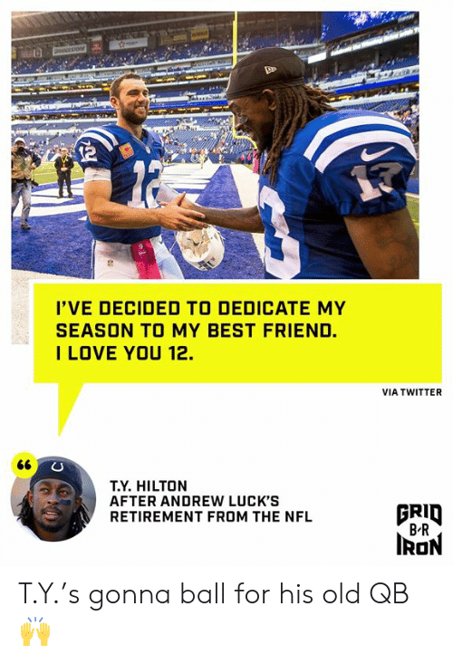 dedicate: OCESTO  I'VE DECIDED TO DEDICATE MY  SEASON TO MY BEST FRIEND.  ILOVE YOU 12.  VIA TWITTER  66  T.Y. HILTON  AFTER ANDREW LUCK'S  RETIREMENT FROM THE NFL  BRID  B R  IRON T.Y.'s gonna ball for his old QB 🙌